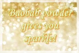 Baobab powder gives you sparkle!